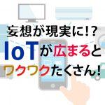 妄想が現実に!?IoTが広まるとワクワクたくさん!
