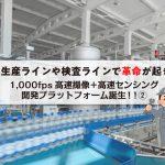 工場などの生産ラインや検査ラインで<br>革命が起きるかも!? 1,000fps高速撮像+高速センシング<br>開発プラットフォーム誕生!!②