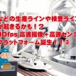 工場などの生産ラインや検査ラインで<br>革命が起きるかも!? 1,000fps高速撮像+高速センシング<br>開発プラットフォーム誕生!!③