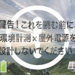 警告!これを読む前に、<br>環境計測×屋外電源 を設計しないでください!